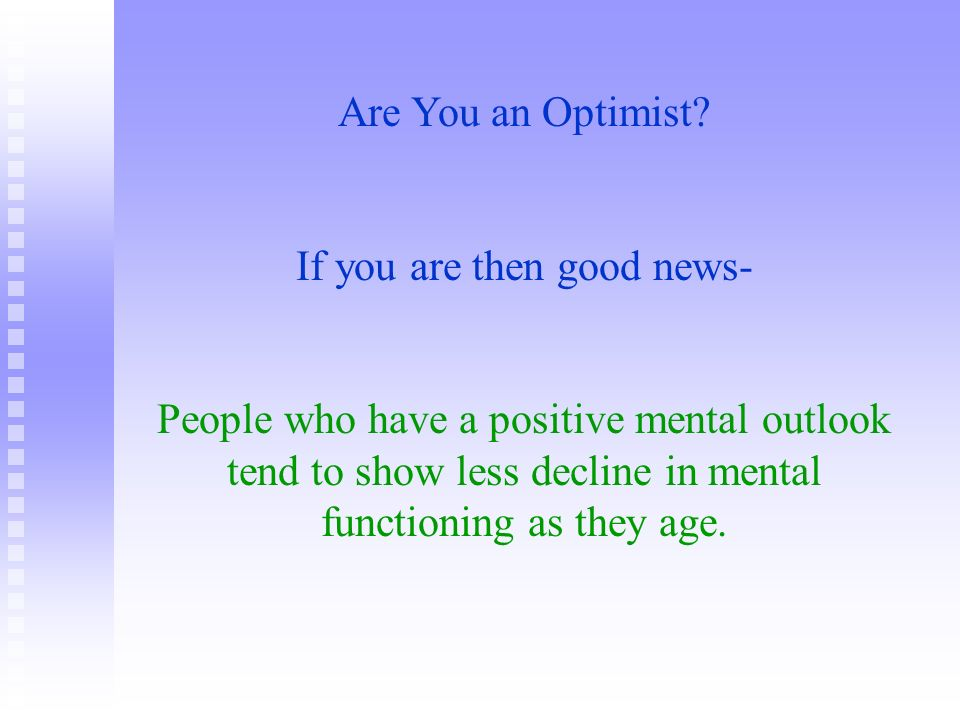 Are You an Optimist? If you are then good news- People who have a positive mental outlook tend to show less decline in mental functioning as they age.