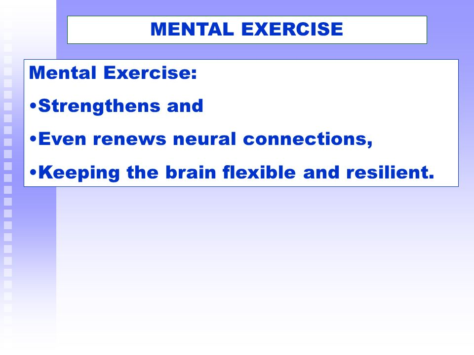 MENTAL EXERCISE Mental Exercise: Strengthens and Even renews neural connections, Keeping the brain flexible and resilient.