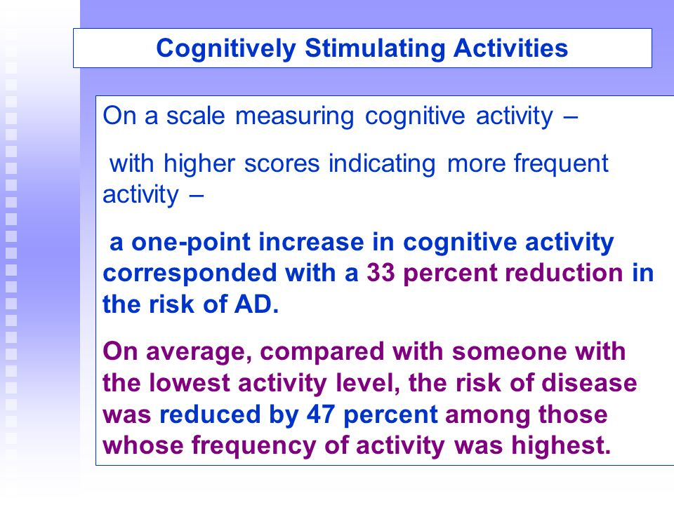 Cognitively Stimulating Activities On a scale measuring cognitive activity – with higher scores indicating more frequent activity – a one-point increa