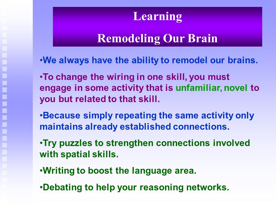 Learning Remodeling Our Brain We always have the ability to remodel our brains. To change the wiring in one skill, you must engage in some activity th