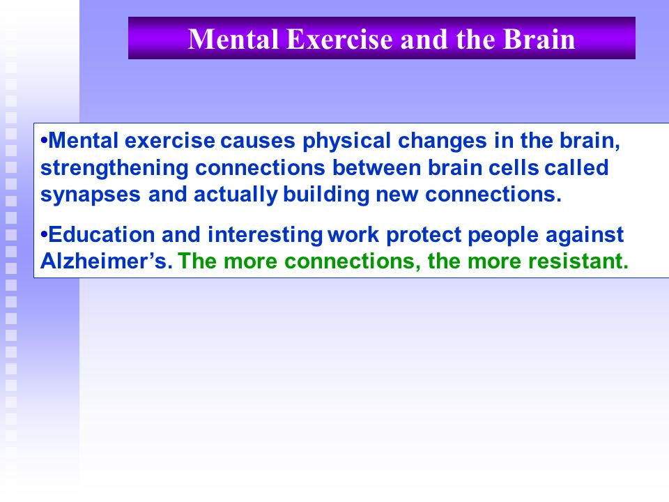 Mental Exercise and the Brain Mental exercise causes physical changes in the brain, strengthening connections between brain cells called synapses and
