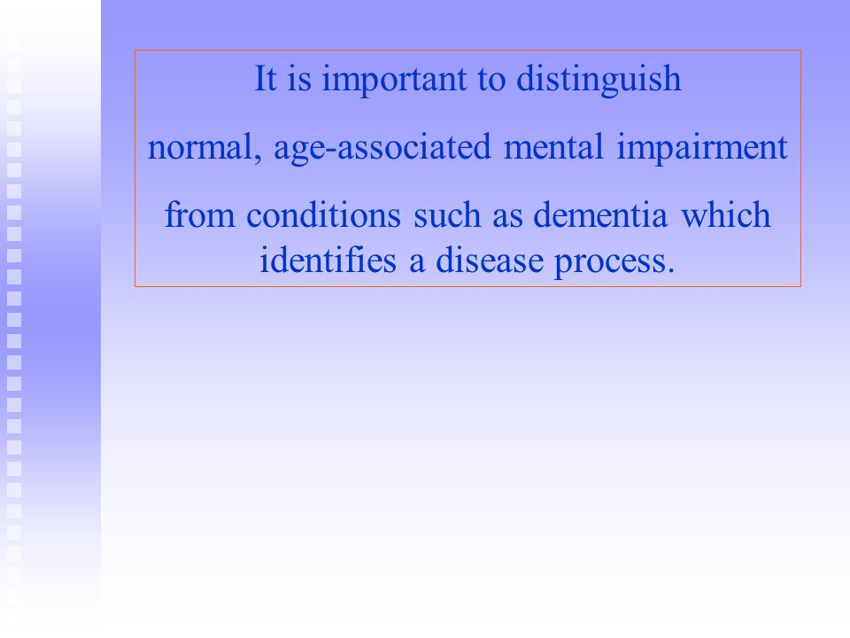 It is important to distinguish normal, age-associated mental impairment from conditions such as dementia which identifies a disease process.