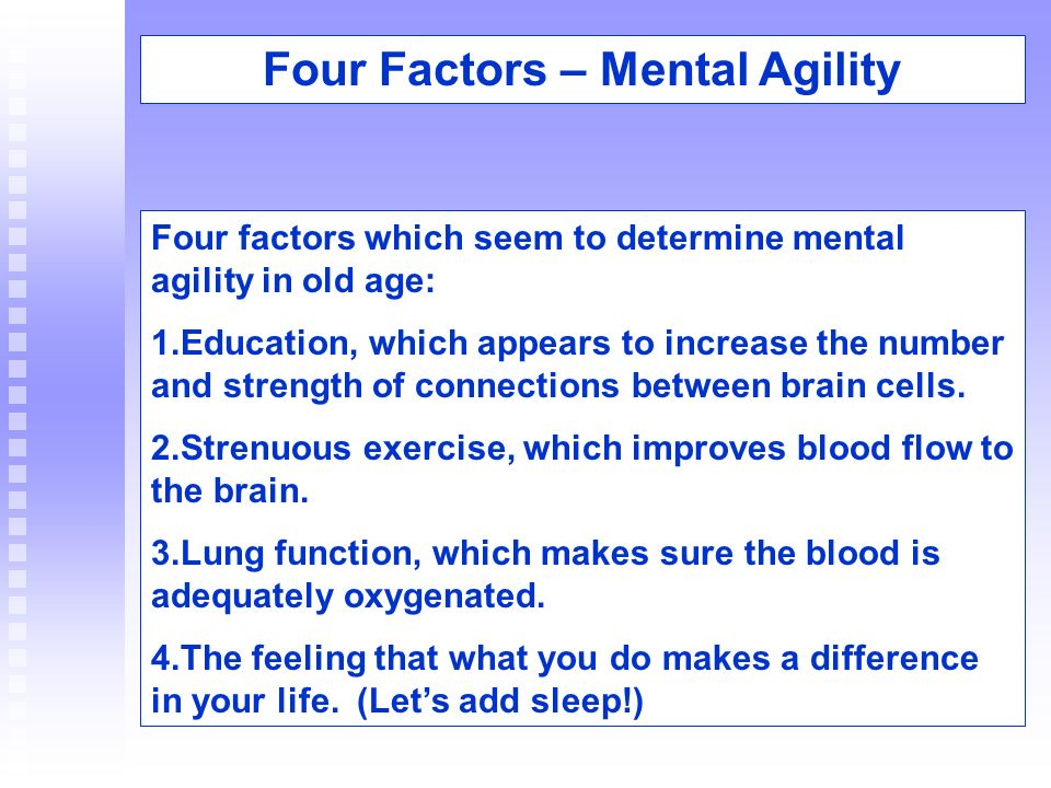 Four factors which seem to determine mental agility in old age: 1.Education, which appears to increase the number and strength of connections between