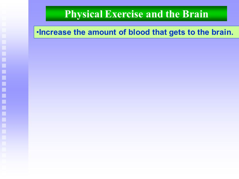 Physical Exercise and the Brain Increase the amount of blood that gets to the brain.