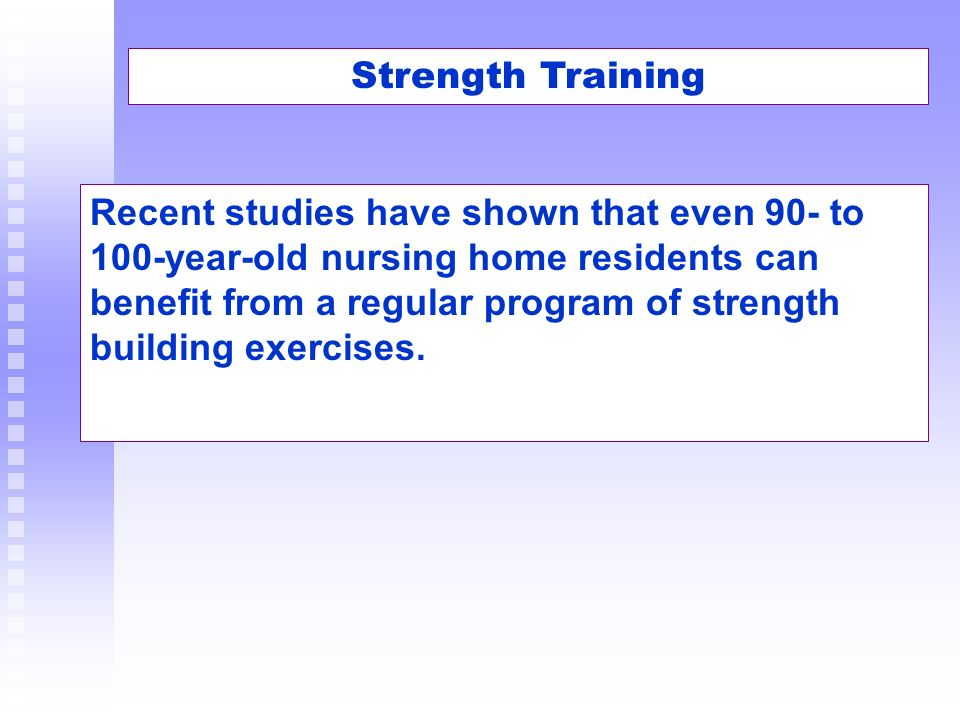 Strength Training Recent studies have shown that even 90- to 100-year-old nursing home residents can benefit from a regular program of strength buildi