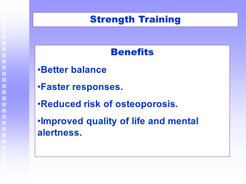 Strength Training Benefits Better balance Faster responses. Reduced risk of osteoporosis. Improved quality of life and mental alertness.