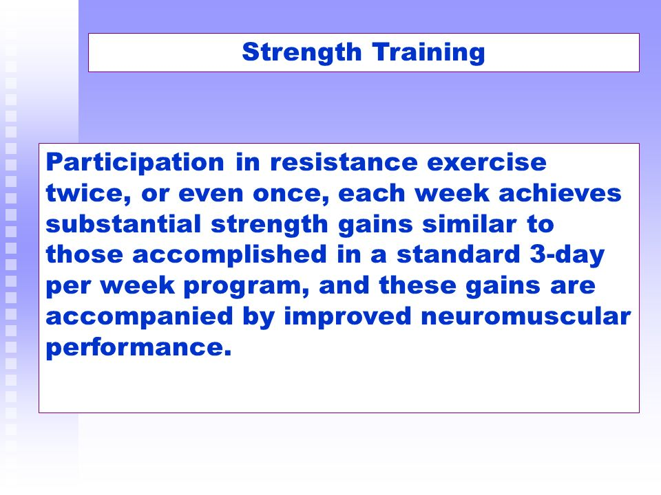 Participation in resistance exercise twice, or even once, each week achieves substantial strength gains similar to those accomplished in a standard 3-