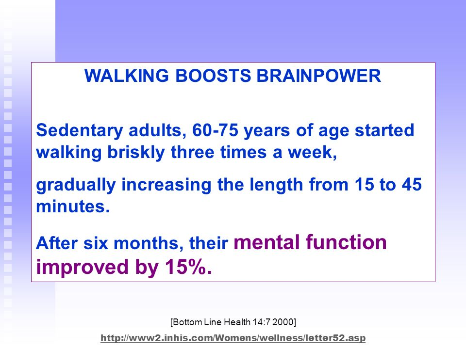 WALKING BOOSTS BRAINPOWER Sedentary adults, 60-75 years of age started walking briskly three times a week, gradually increasing the length from 15 to