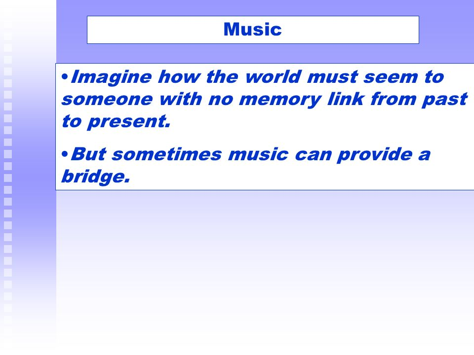 Music Imagine how the world must seem to someone with no memory link from past to present. But sometimes music can provide a bridge.