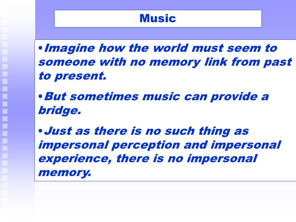 Music Imagine how the world must seem to someone with no memory link from past to present. But sometimes music can provide a bridge. Just as there is