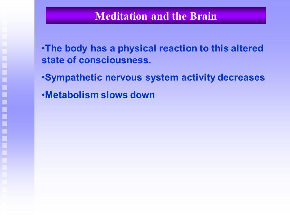 Meditation and the Brain The body has a physical reaction to this altered state of consciousness. Sympathetic nervous system activity decreases Metabo