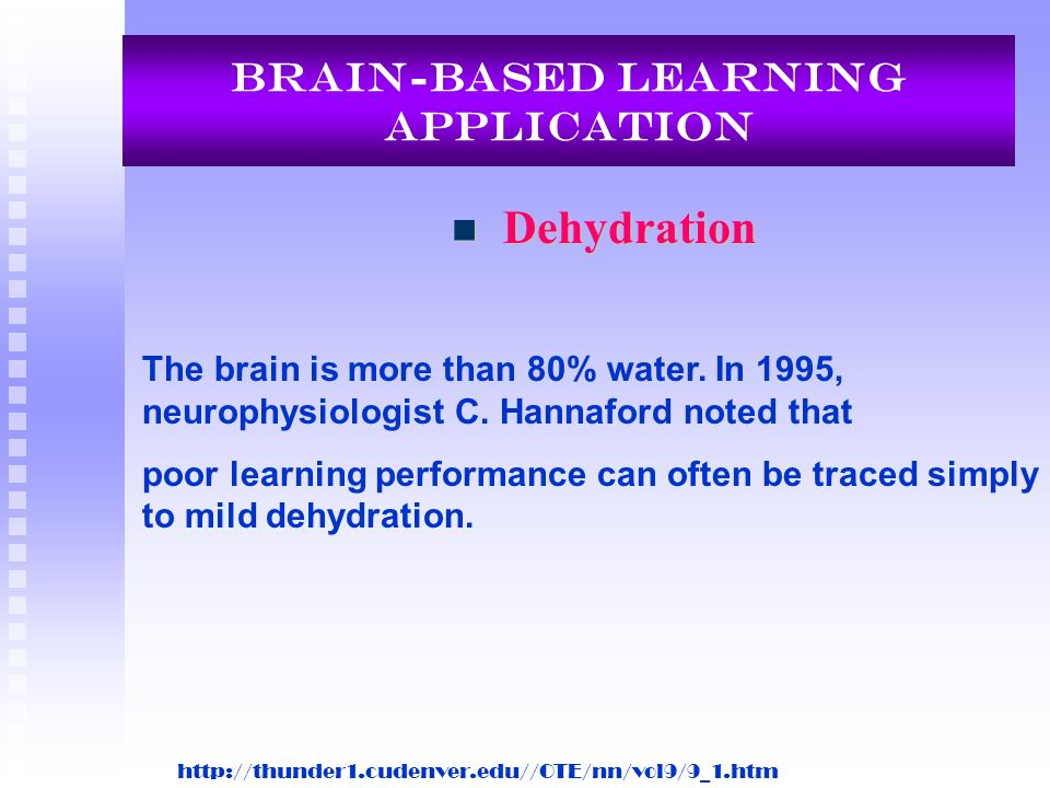 Brain-Based Learning Application Dehydration Dehydration The brain is more than 80% water. In 1995, neurophysiologist C. Hannaford noted that poor lea