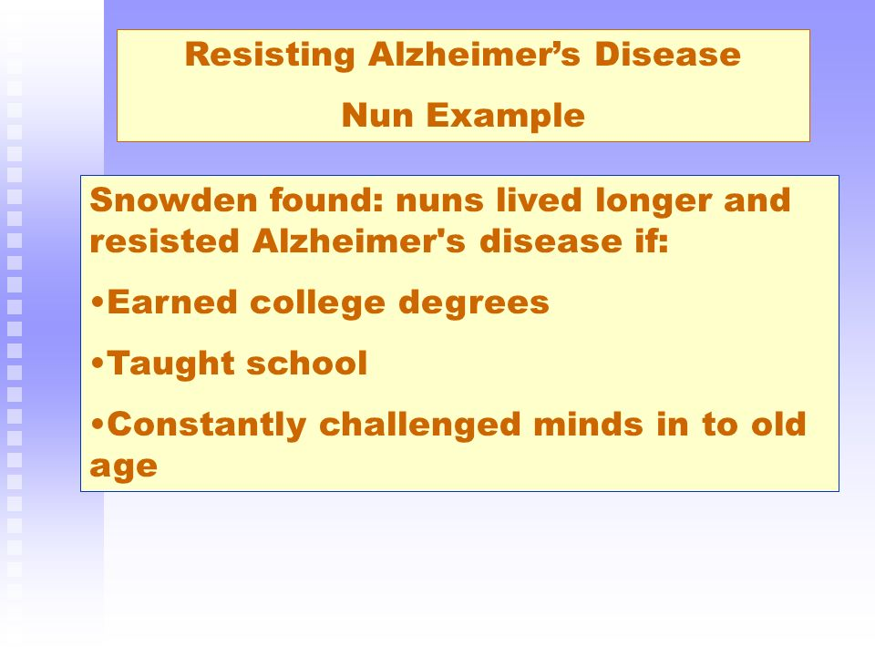 Resisting Alzheimers Disease Nun Example Snowden found: nuns lived longer and resisted Alzheimer's disease if: Earned college degrees Taught school Co