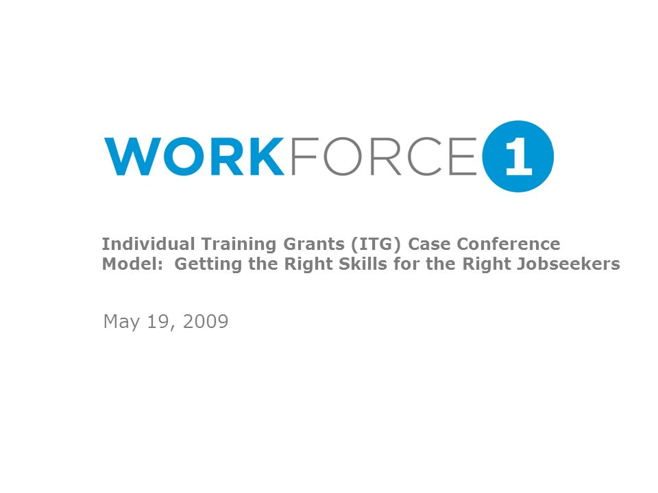 Individual Training Grants (ITG) Case Conference Model: Getting the Right Skills for the Right Jobseekers May 19, 2009