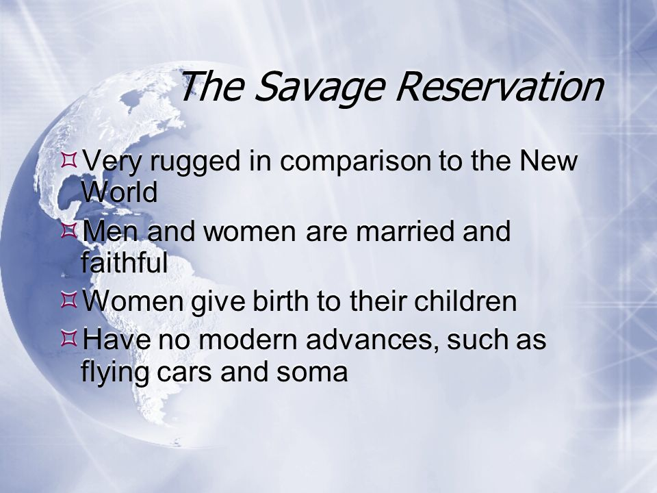 The Savage Reservation Very rugged in comparison to the New World Men and women are married and faithful Women give birth to their children Have no modern advances, such as flying cars and soma Very rugged in comparison to the New World Men and women are married and faithful Women give birth to their children Have no modern advances, such as flying cars and soma