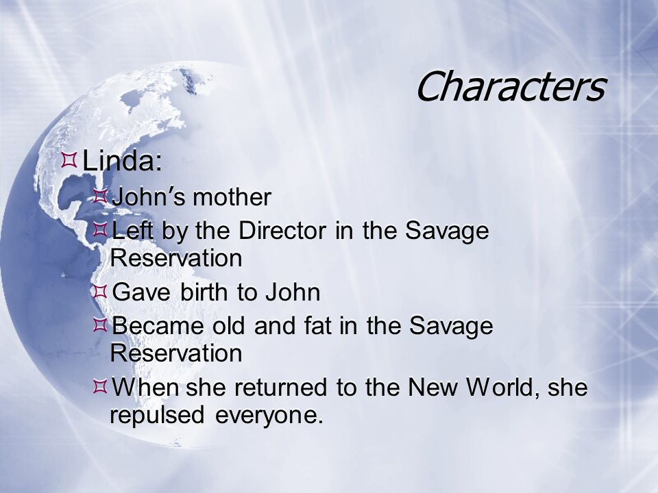 Characters Linda: John s mother Left by the Director in the Savage Reservation Gave birth to John Became old and fat in the Savage Reservation When she returned to the New World, she repulsed everyone.