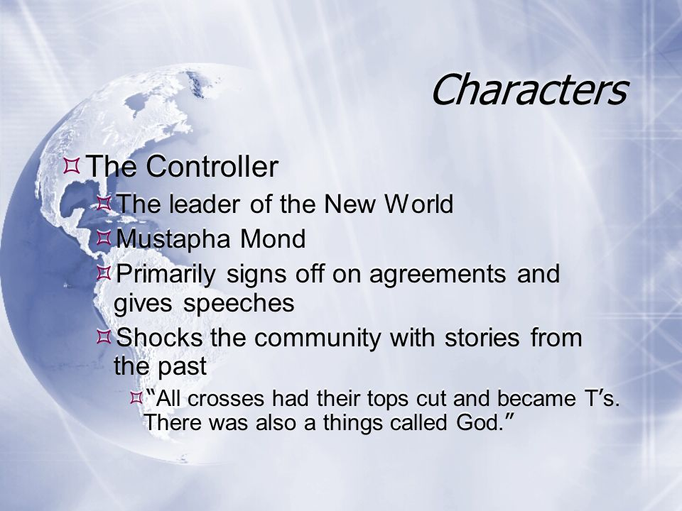 Characters The Controller The leader of the New World Mustapha Mond Primarily signs off on agreements and gives speeches Shocks the community with stories from the past All crosses had their tops cut and became T s.