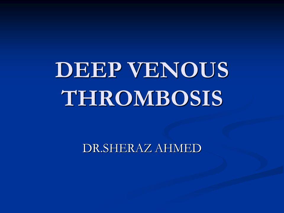 DEEP VENOUS THROMBOSIS DR.SHERAZ AHMED