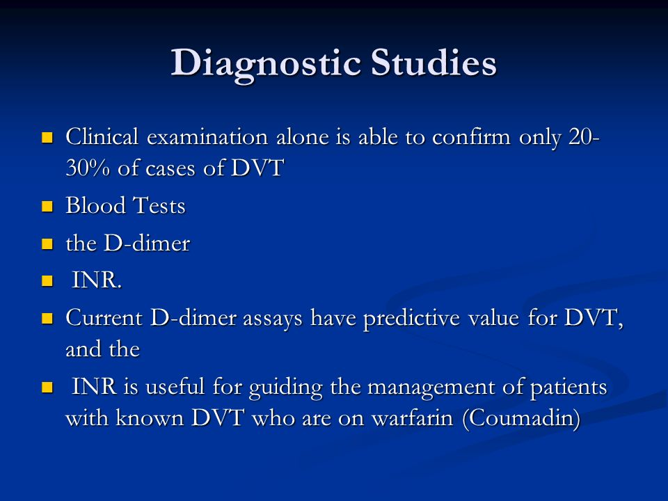 Diagnostic Studies Clinical examination alone is able to confirm only 20- 30% of cases of DVT Clinical examination alone is able to confirm only 20- 3