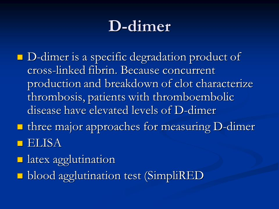 D-dimer D-dimer is a specific degradation product of cross-linked fibrin. Because concurrent production and breakdown of clot characterize thrombosis,