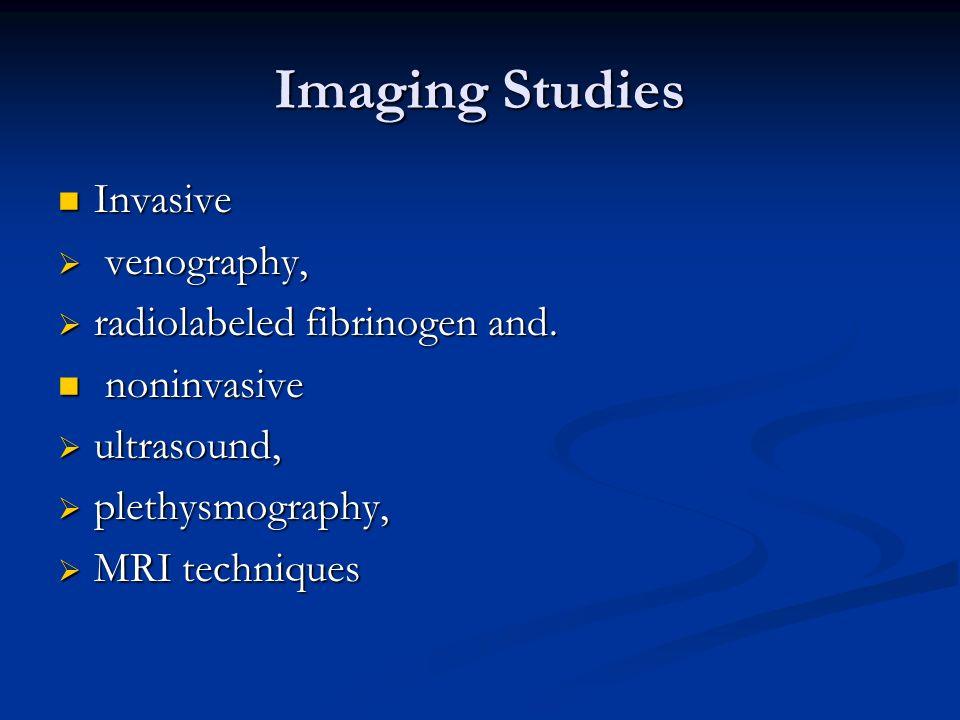 Imaging Studies Invasive Invasive venography, venography, radiolabeled fibrinogen and. radiolabeled fibrinogen and. noninvasive noninvasive ultrasound