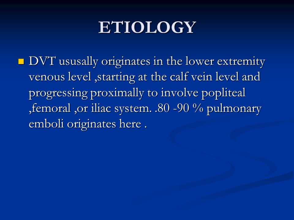 ETIOLOGY DVT ususally originates in the lower extremity venous level,starting at the calf vein level and progressing proximally to involve popliteal,f
