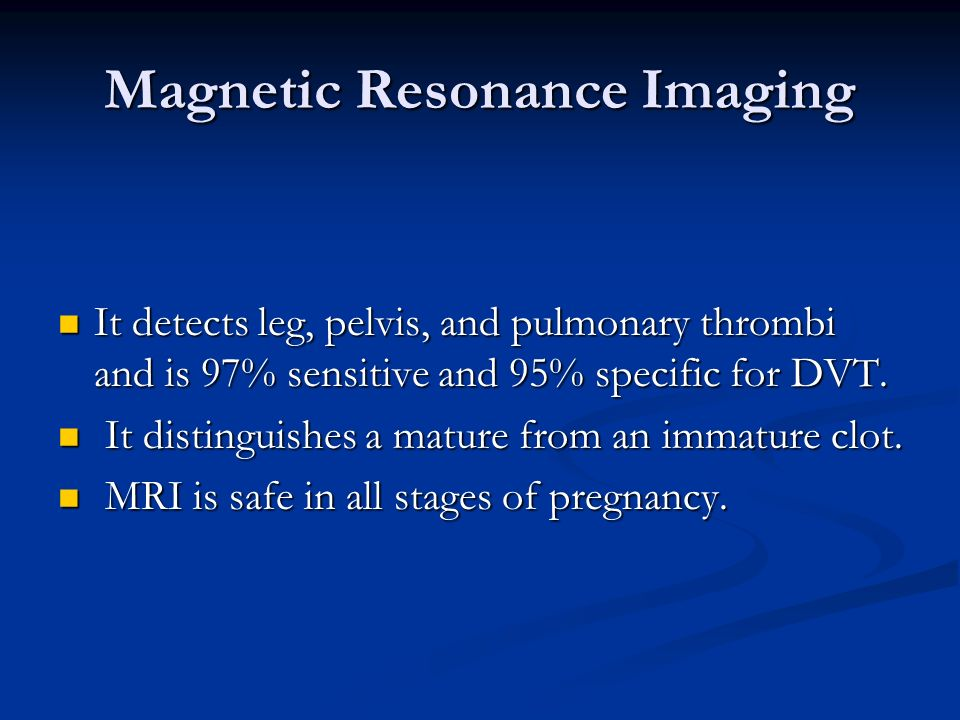 Magnetic Resonance Imaging It detects leg, pelvis, and pulmonary thrombi and is 97% sensitive and 95% specific for DVT. It detects leg, pelvis, and pu