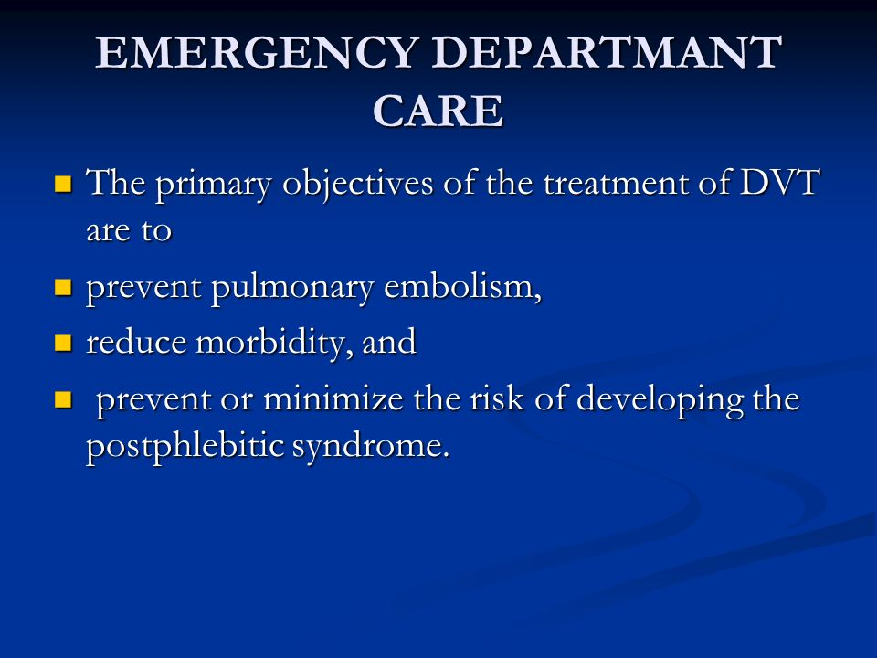EMERGENCY DEPARTMANT CARE The primary objectives of the treatment of DVT are to The primary objectives of the treatment of DVT are to prevent pulmonar