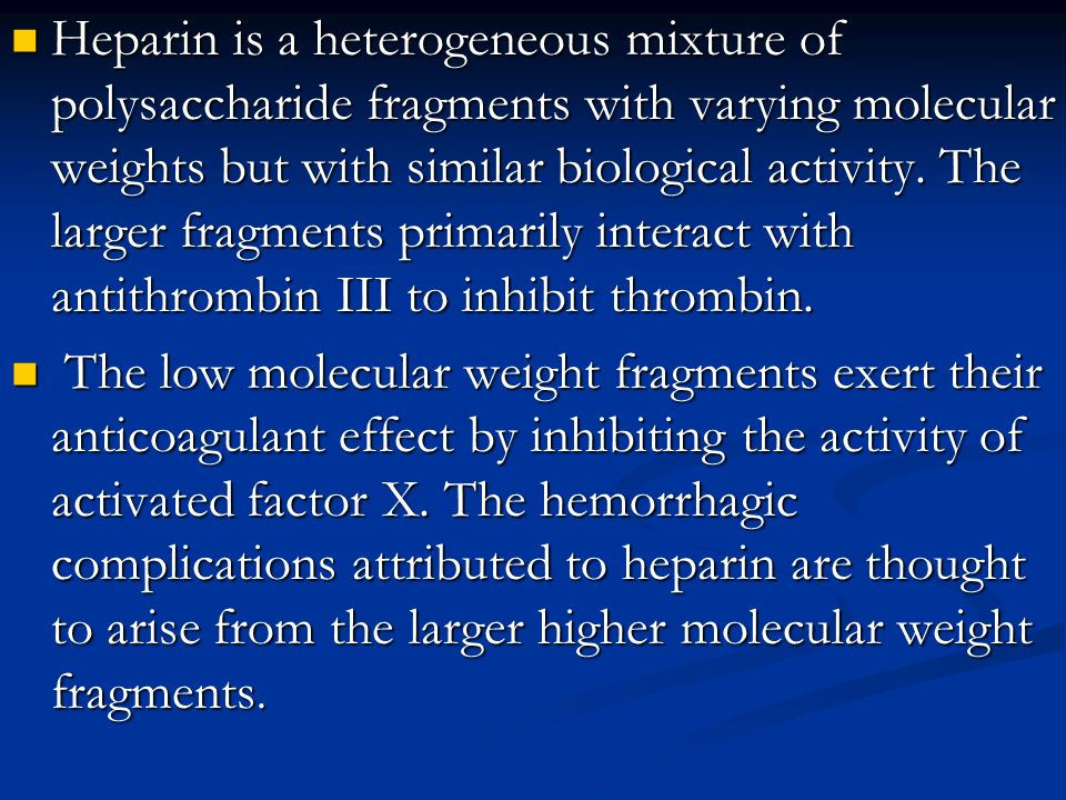 Heparin is a heterogeneous mixture of polysaccharide fragments with varying molecular weights but with similar biological activity. The larger fragmen