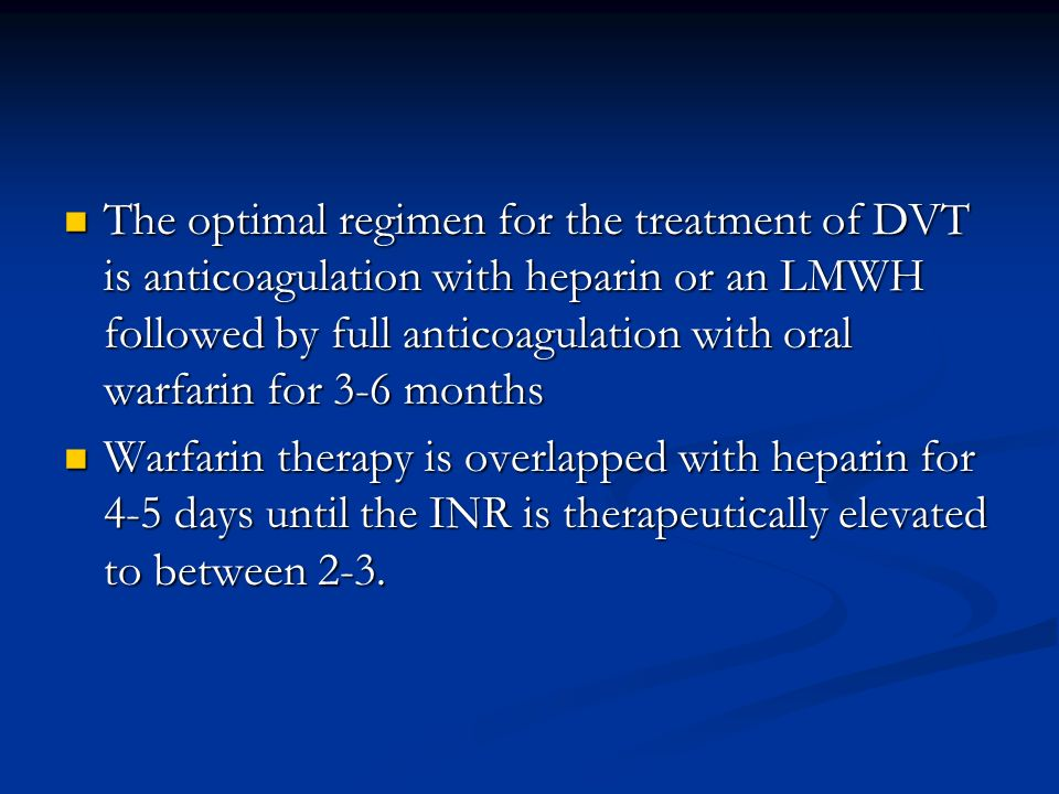 The optimal regimen for the treatment of DVT is anticoagulation with heparin or an LMWH followed by full anticoagulation with oral warfarin for 3-6 mo