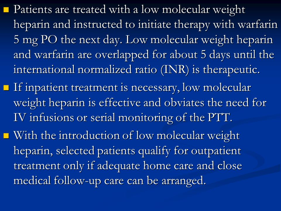 Patients are treated with a low molecular weight heparin and instructed to initiate therapy with warfarin 5 mg PO the next day. Low molecular weight h