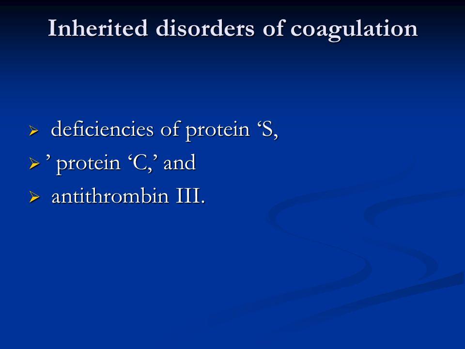 Inherited disorders of coagulation deficiencies of protein S, deficiencies of protein S, protein C, and protein C, and antithrombin III. antithrombin