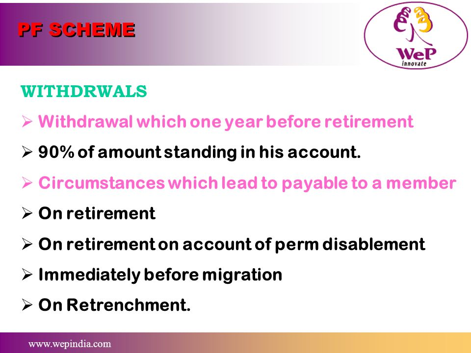 www.wepindia.com PF SCHEME WITHDRWALS Grant of Advances for Marriages or post matriculation edu of children ( 15% of own share) Incase of own marriage
