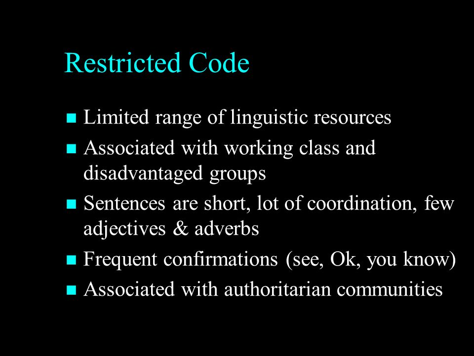 Restricted Code Limited range of linguistic resources Limited range of linguistic resources Associated with working class and disadvantaged groups Associated with working class and disadvantaged groups Sentences are short, lot of coordination, few adjectives & adverbs Sentences are short, lot of coordination, few adjectives & adverbs Frequent confirmations (see, Ok, you know) Frequent confirmations (see, Ok, you know) Associated with authoritarian communities Associated with authoritarian communities