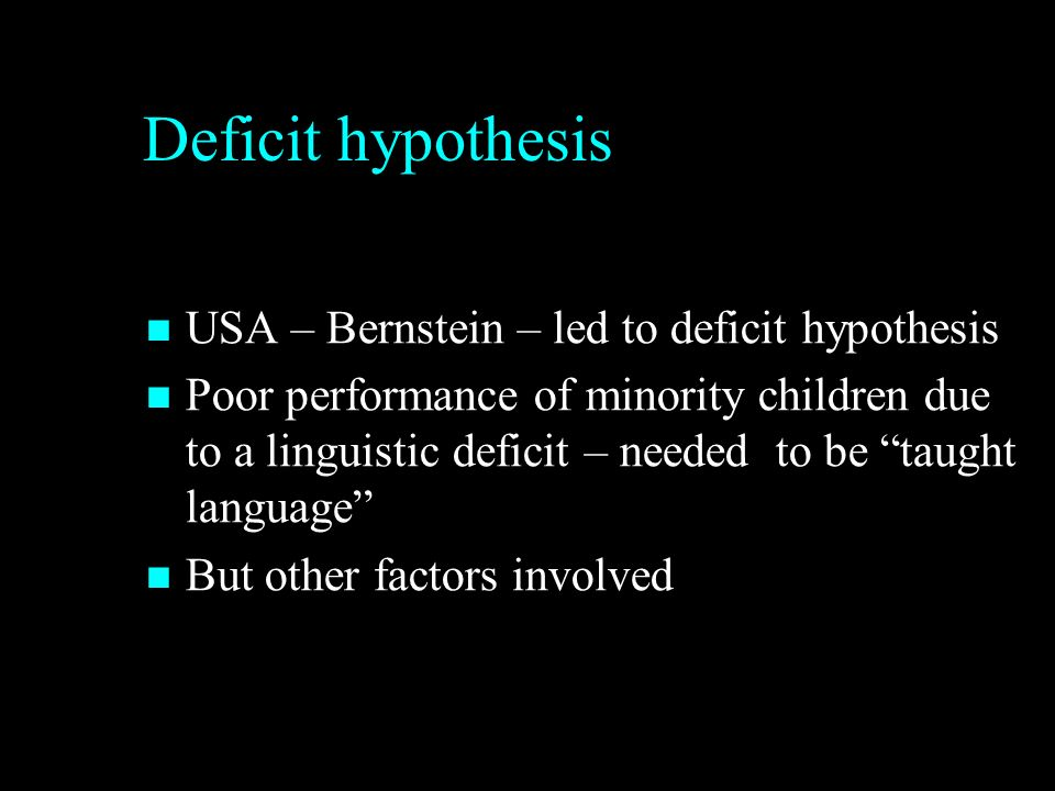 Deficit hypothesis USA – Bernstein – led to deficit hypothesis USA – Bernstein – led to deficit hypothesis Poor performance of minority children due to a linguistic deficit – needed to be taught language Poor performance of minority children due to a linguistic deficit – needed to be taught language But other factors involved But other factors involved