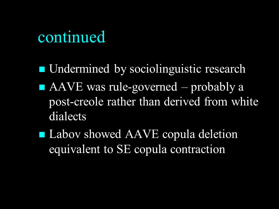 continued Undermined by sociolinguistic research Undermined by sociolinguistic research AAVE was rule-governed – probably a post-creole rather than derived from white dialects AAVE was rule-governed – probably a post-creole rather than derived from white dialects Labov showed AAVE copula deletion equivalent to SE copula contraction Labov showed AAVE copula deletion equivalent to SE copula contraction