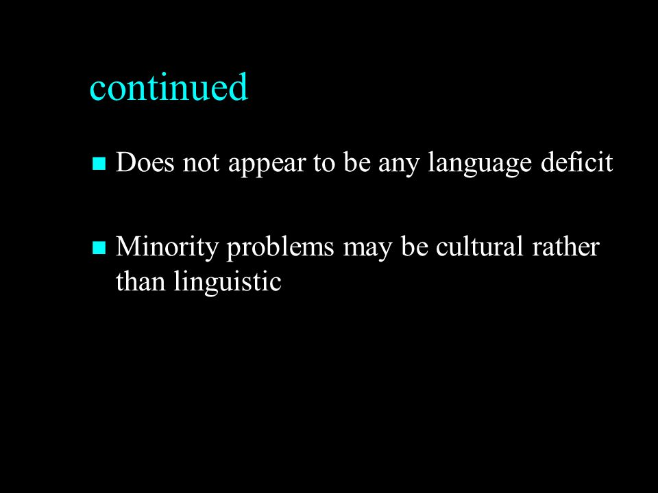 continued Does not appear to be any language deficit Does not appear to be any language deficit Minority problems may be cultural rather than linguistic Minority problems may be cultural rather than linguistic