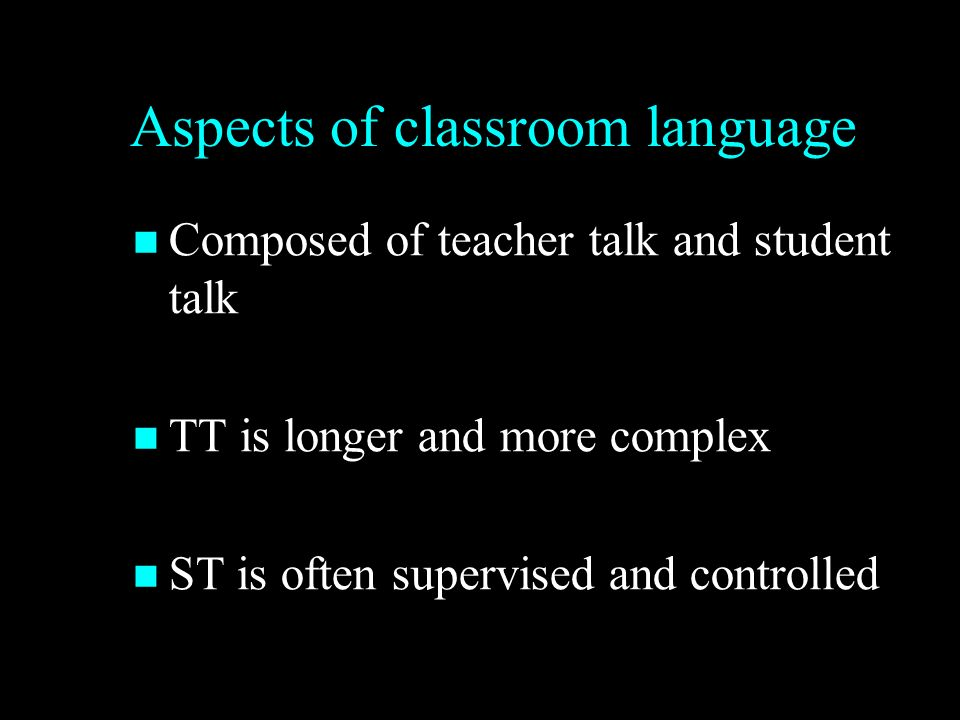 Aspects of classroom language Composed of teacher talk and student talk Composed of teacher talk and student talk TT is longer and more complex TT is longer and more complex ST is often supervised and controlled ST is often supervised and controlled