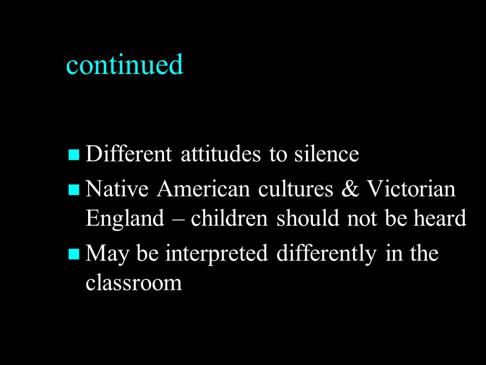 continued Different attitudes to silence Different attitudes to silence Native American cultures & Victorian England – children should not be heard Native American cultures & Victorian England – children should not be heard May be interpreted differently in the classroom May be interpreted differently in the classroom