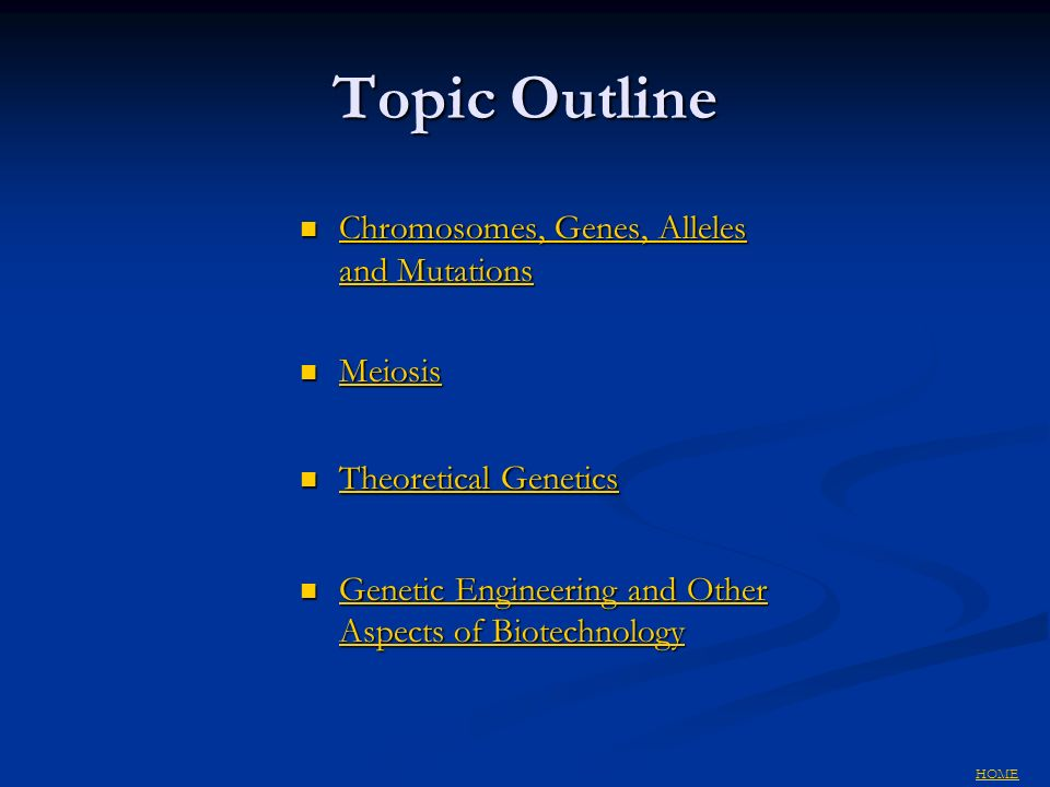 Topic Outline Chromosomes, Genes, Alleles and Mutations Chromosomes, Genes, Alleles and Mutations Chromosomes, Genes, Alleles and Mutations Chromosomes, Genes, Alleles and Mutations Meiosis Meiosis Meiosis Theoretical Genetics Theoretical Genetics Theoretical Genetics Theoretical Genetics Genetic Engineering and Other Aspects of Biotechnology Genetic Engineering and Other Aspects of Biotechnology Genetic Engineering and Other Aspects of Biotechnology Genetic Engineering and Other Aspects of Biotechnology HOME
