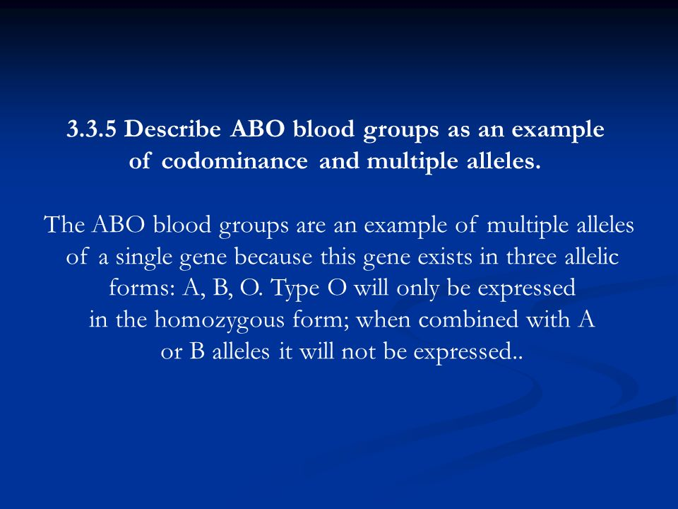 3.3.5 Describe ABO blood groups as an example of codominance and multiple alleles. The ABO blood groups are an example of multiple alleles of a single