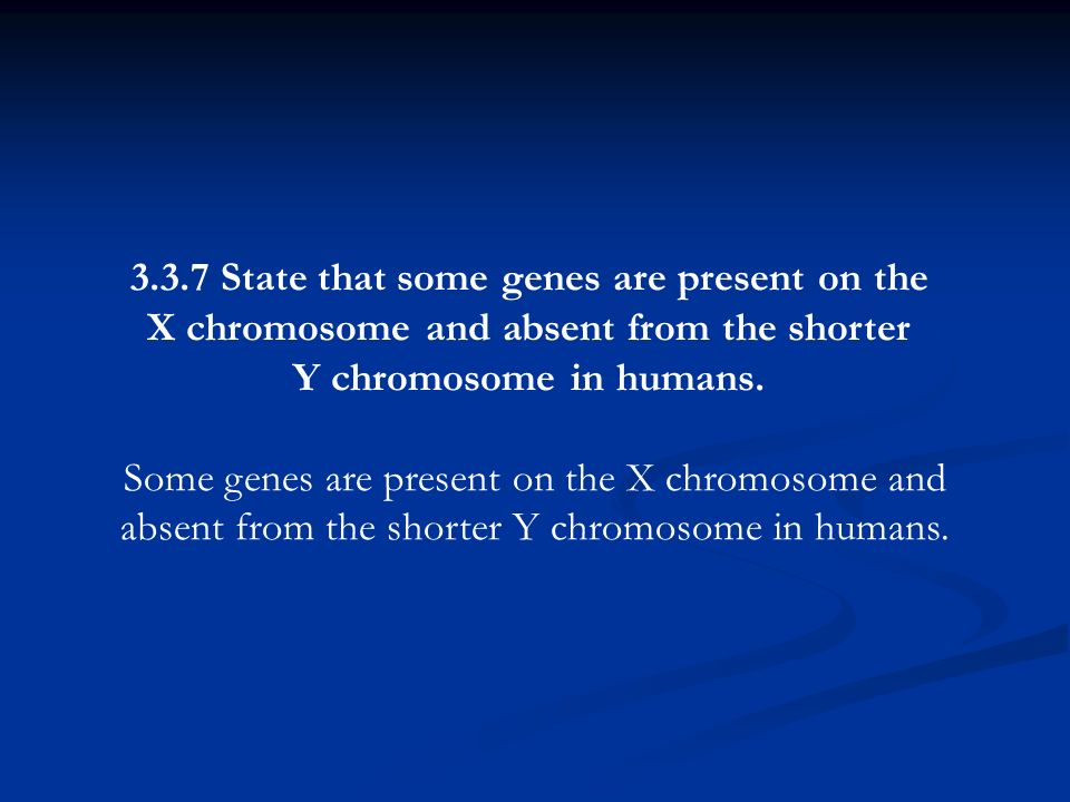 3.3.7 State that some genes are present on the X chromosome and absent from the shorter Y chromosome in humans.