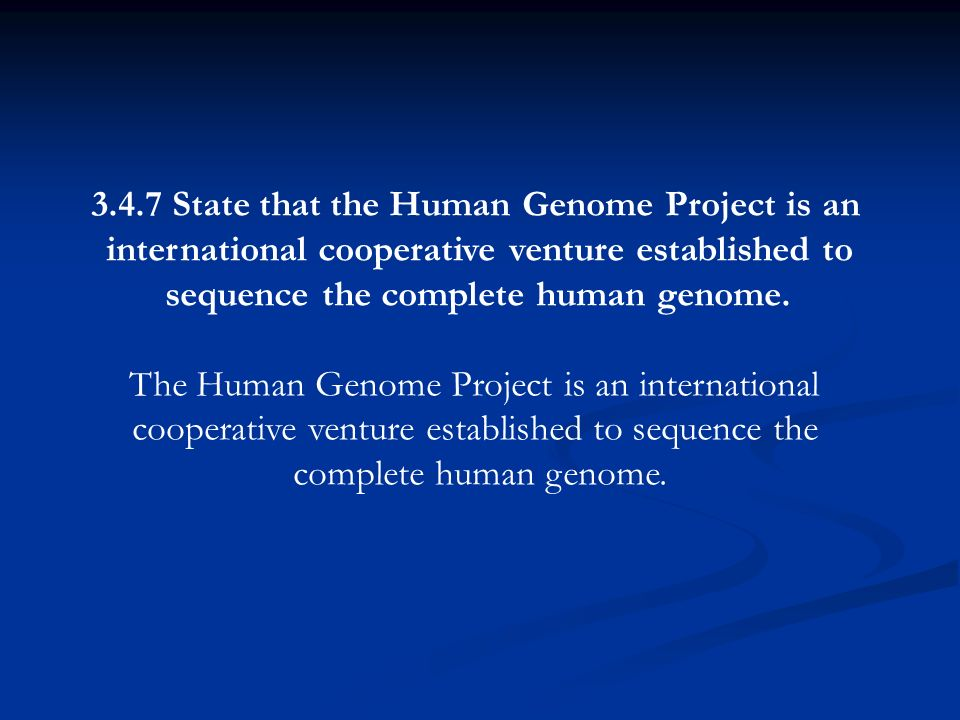 3.4.7 State that the Human Genome Project is an international cooperative venture established to sequence the complete human genome. The Human Genome