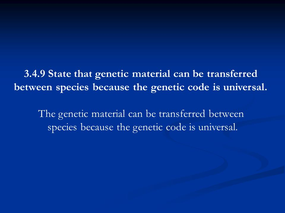3.4.9 State that genetic material can be transferred between species because the genetic code is universal. The genetic material can be transferred be