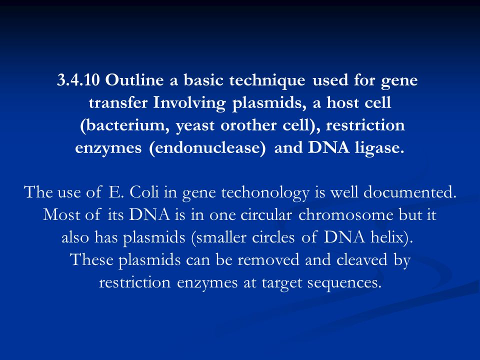 3.4.10 Outline a basic technique used for gene transfer Involving plasmids, a host cell (bacterium, yeast orother cell), restriction enzymes (endonuclease) and DNA ligase.