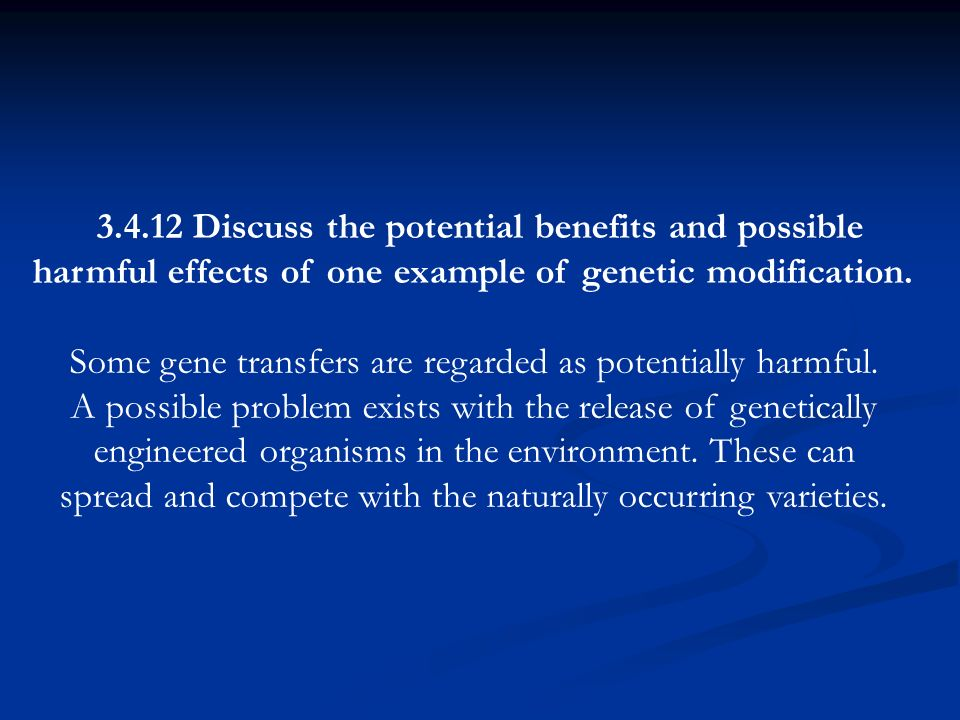 3.4.12 Discuss the potential benefits and possible harmful effects of one example of genetic modification. Some gene transfers are regarded as potenti