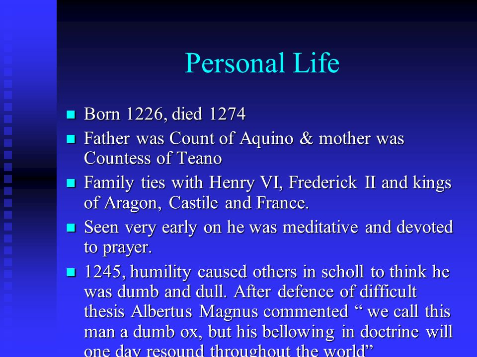 Personal Life Born 1226, died 1274 Born 1226, died 1274 Father was Count of Aquino & mother was Countess of Teano Father was Count of Aquino & mother was Countess of Teano Family ties with Henry VI, Frederick II and kings of Aragon, Castile and France.