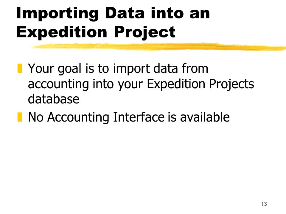 13 Importing Data into an Expedition Project zYour goal is to import data from accounting into your Expedition Projects database zNo Accounting Interface is available