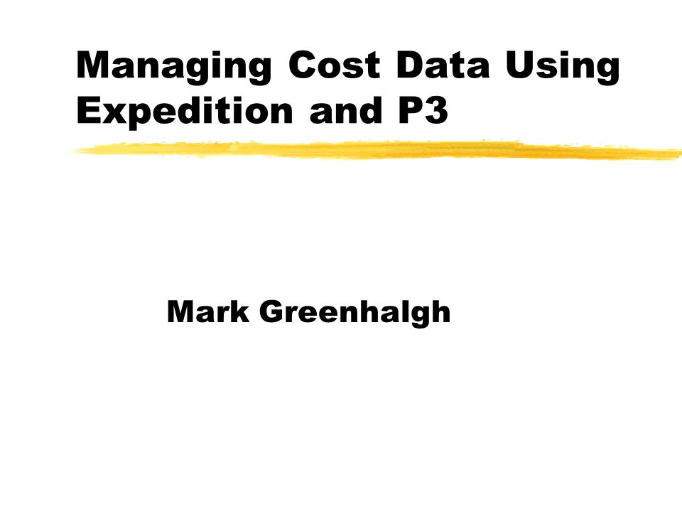 Managing Cost Data Using Expedition and P3 Mark Greenhalgh
