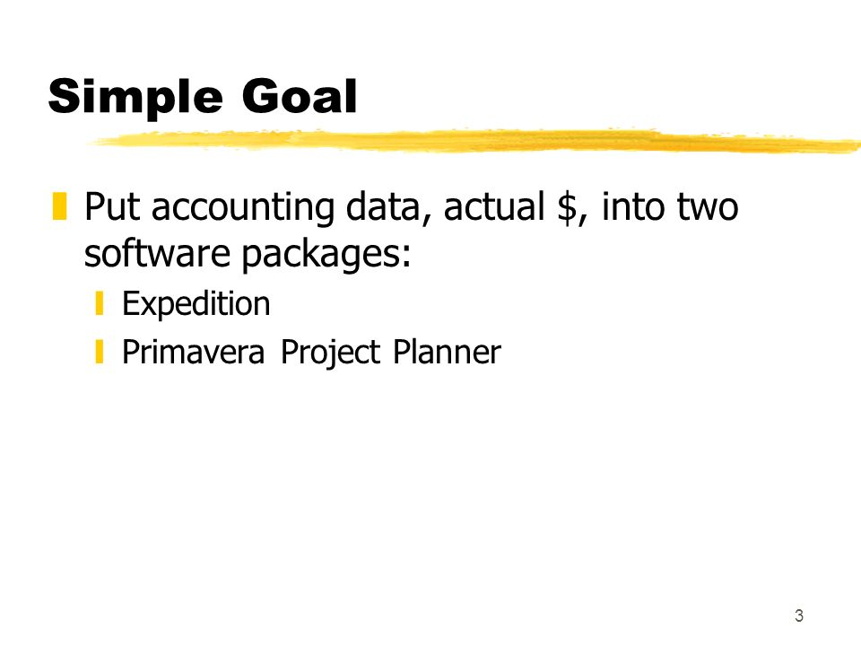 3 Simple Goal zPut accounting data, actual $, into two software packages: yExpedition yPrimavera Project Planner